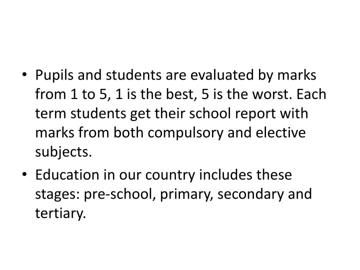 Pupils and students are evaluated by marks from 1 to 5, 1 is the best, 5 is the worst. Each term students get their school report with marks from both compulsory and elective subjects.