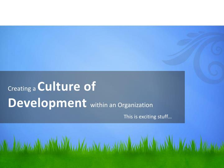 Creating a c ulture of development within an organization