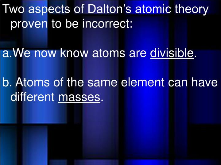 Two aspects of Dalton's atomic theory proven to be incorrect: