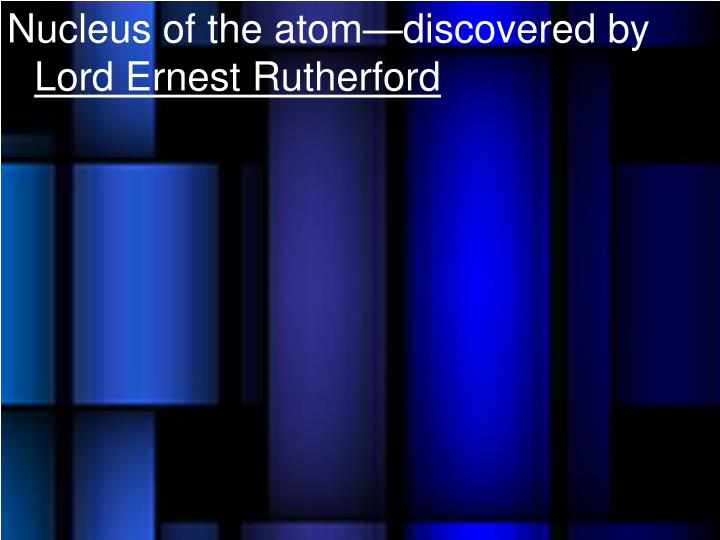 Nucleus of the atom—discovered by