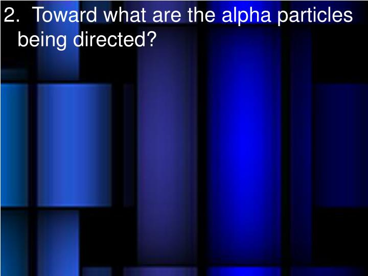 2.  Toward what are the alpha particles being directed?