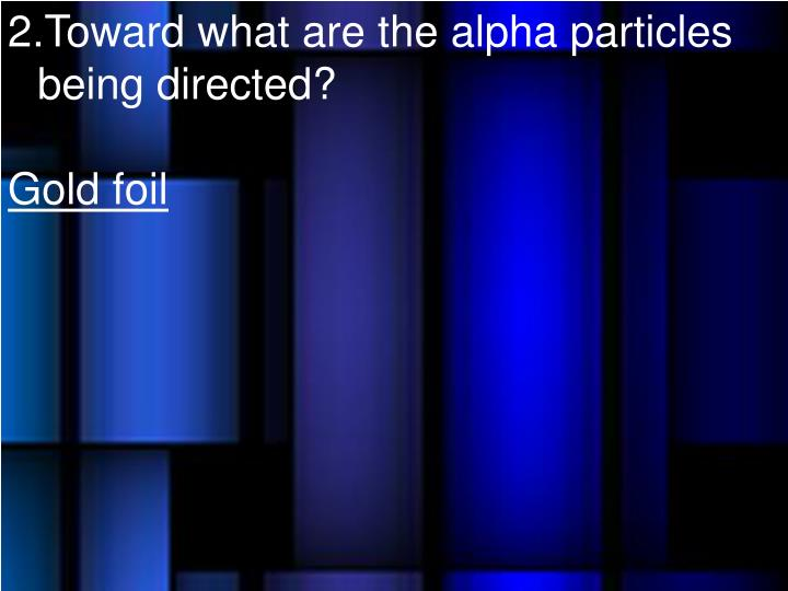 Toward what are the alpha particles being directed?