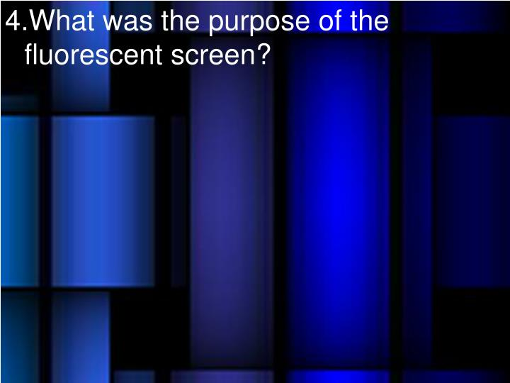 What was the purpose of the fluorescent screen?