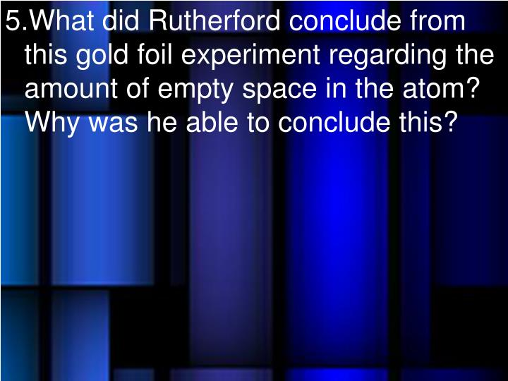 What did Rutherford conclude from this gold foil experiment regarding the amount of empty space in the atom?  Why was he able to conclude this?
