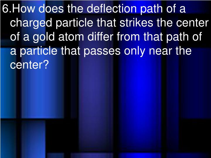 How does the deflection path of a charged particle that strikes the center of a gold atom differ from that path of a particle that passes only near the center?
