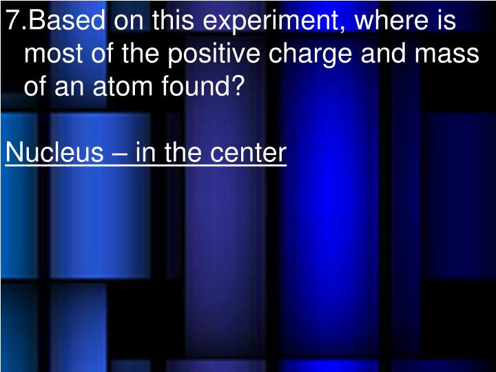 Based on this experiment, where is most of the positive charge and mass of an atom found?