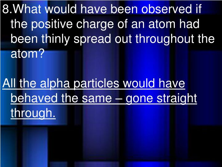 What would have been observed if the positive charge of an atom had been thinly spread out throughout the atom?