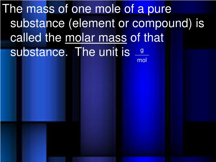 The mass of one mole of a pure substance (element or compound) is called the