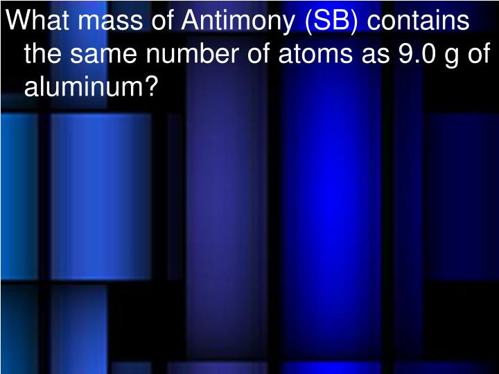 What mass of Antimony (SB) contains the same number of atoms as 9.0 g of aluminum?