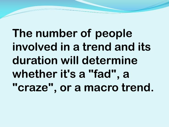 """The number of people involved in a trend and its duration will determine whether it's a """"fad"""", a """"craze"""", or a macro trend."""