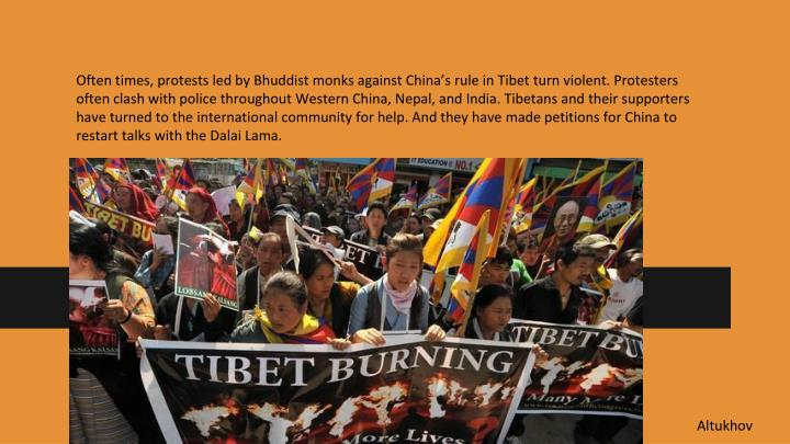 Often times, protests led by Bhuddist monks against China's rule in Tibet turn violent. Protesters often clash with police throughout Western China, Nepal, and India. Tibetans and their supporters have turned to the international community for help. And they have made petitions for China to restart talks with the Dalai Lama.
