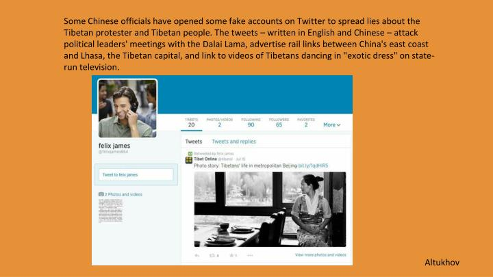 "Some Chinese officials have opened some fake accounts on Twitter to spread lies about the Tibetan protester and Tibetan people. The tweets – written in English and Chinese – attack political leaders' meetings with the Dalai Lama, advertise rail links between China's east coast and Lhasa, the Tibetan capital, and link to videos of Tibetans dancing in ""exotic dress"" on state-run television."