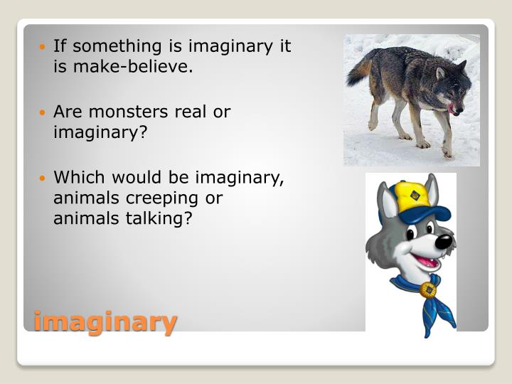 If something is imaginary it is make-believe.