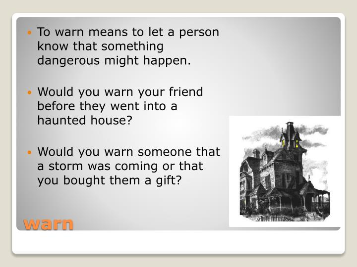 To warn means to let a person know that something dangerous might happen.