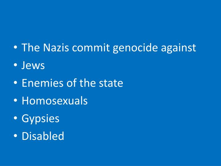 The Nazis commit genocide against