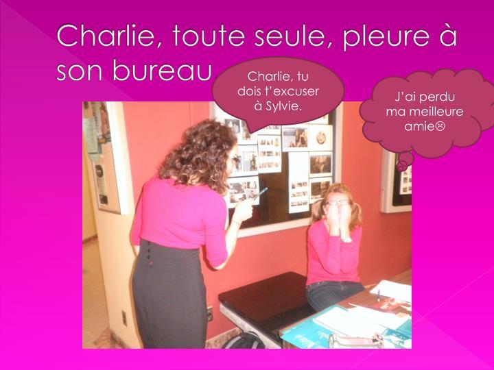 Charlie, toute seule, pleure à son bureau