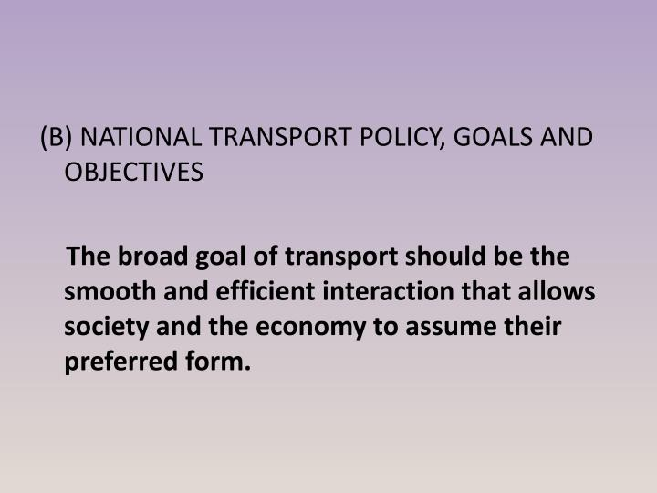 (B) NATIONAL TRANSPORT POLICY, GOALS AND OBJECTIVES