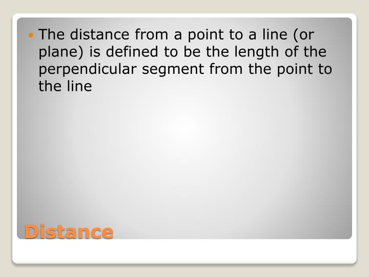The distance from a point to a line (or plane) is defined to be the length of the perpendicular segment from the point to the line