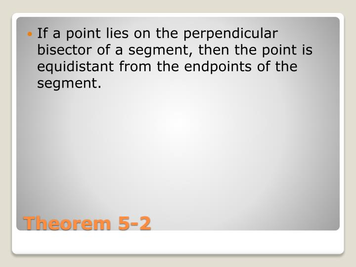 If a point lies on the perpendicular bisector of a segment, then the point is equidistant from the endpoints of the segment.