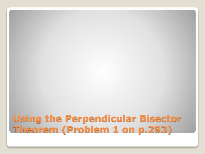 Using the Perpendicular Bisector Theorem (Problem 1 on p.293)