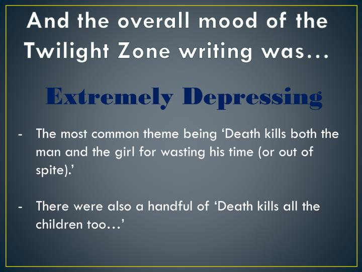 And the overall mood of the Twilight Zone writing was…