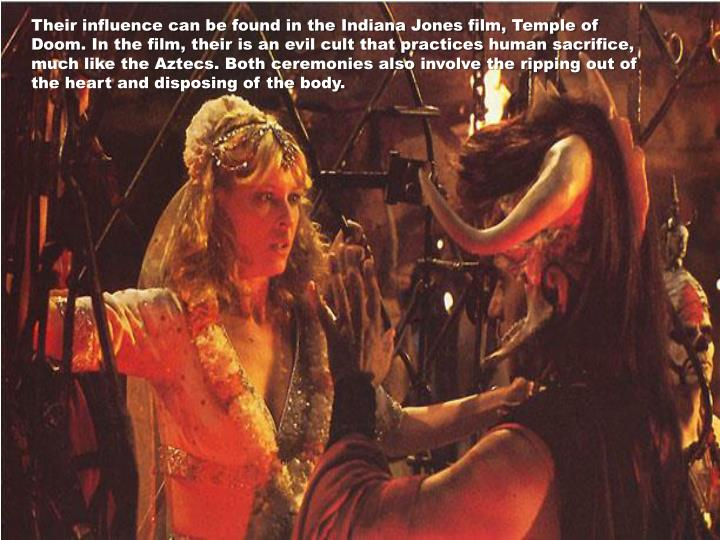Their influence can be found in the Indiana Jones film, Temple of Doom. In the film, their is an evil cult that practices human sacrifice, much like the Aztecs. Both ceremonies also involve the ripping out of the heart and disposing of the body.