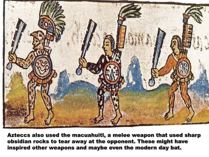Azteccs also used the macuahuitl, a melee weapon that used sharp obsidian rocks to tear away at the opponent. These might have inspired other weapons and maybe even the modern day bat.
