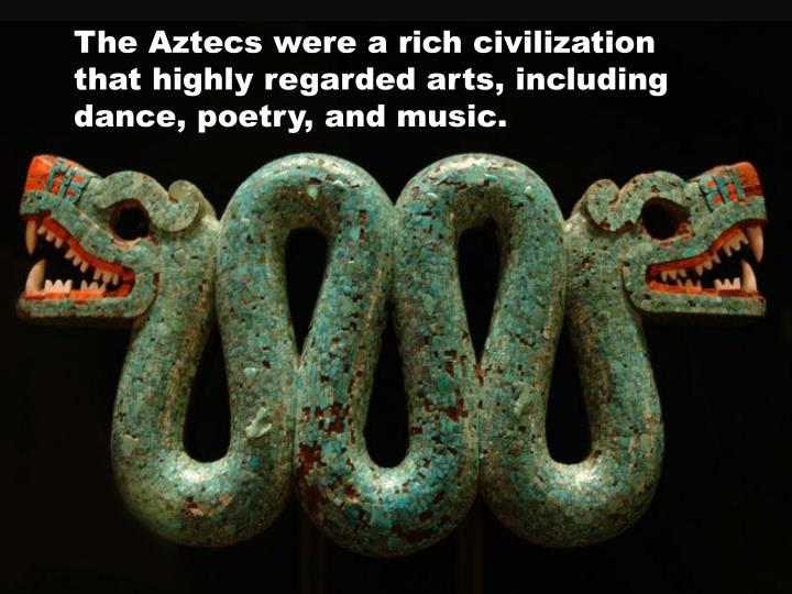 The Aztecs were a rich civilization that highly regarded arts, including dance, poetry, and music.