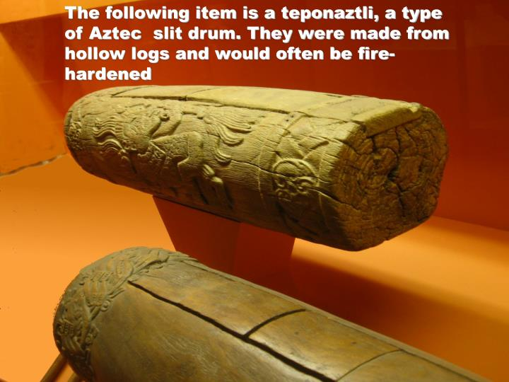 The following item is a teponaztli, a type of Aztec  slit drum. They were made from hollow logs and would often be fire-hardened