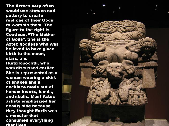 """The Aztecs very often would use statues and pottery to create replicas of their Gods to worship them. The figure to the right is Coaticue, """"The Mother of Gods"""". She is the Aztec goddess who was believed to have given birth to the moon, stars, and Huitzilopochtli, who was discussed earlier. She is represented as a woman wearing a skirt of snakes and a necklace made out of human hearts, hands, and skulls. Most Aztec artists emphasized her deadly side because they thought Earth was a monster that consumed everything that lives."""