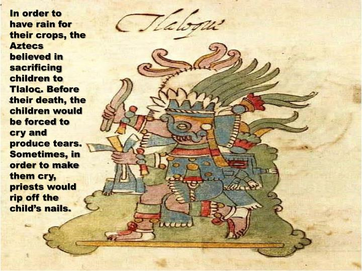 In order to have rain for their crops, the Aztecs believed in sacrificing children to Tlaloc. Before their death, the children would be forced to cry and produce tears. Sometimes, in order to make them cry, priests would rip off the child's nails.