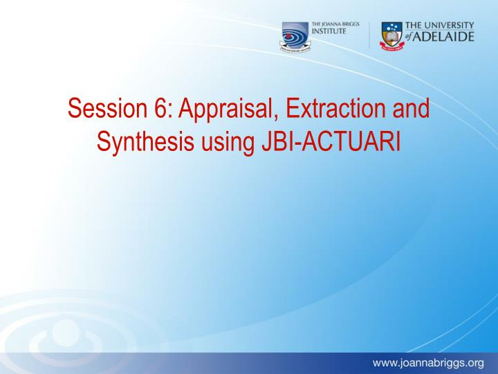 Session 6: Appraisal, Extraction and Synthesis using JBI-ACTUARI