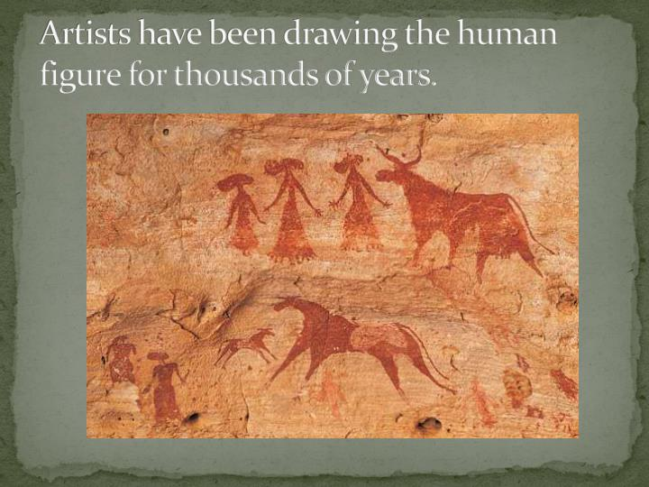 Artists have been drawing the human figure for thousands of years.