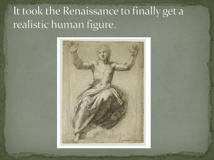 It took the Renaissance to finally get a realistic human figure.