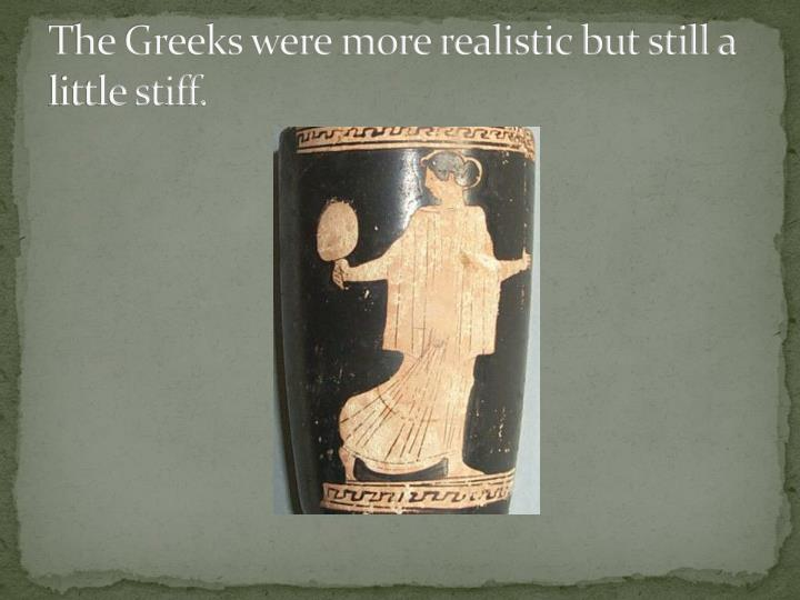 The Greeks were more realistic but still a little stiff.