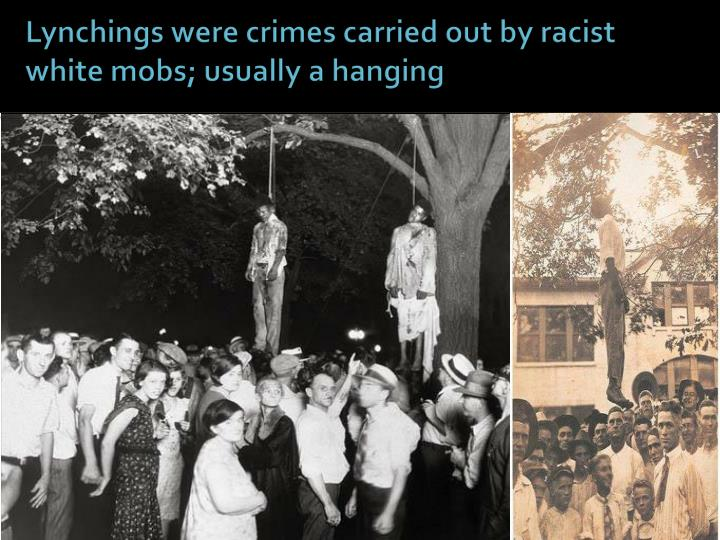 Lynchings were crimes carried out by racist white mobs; usually a hanging