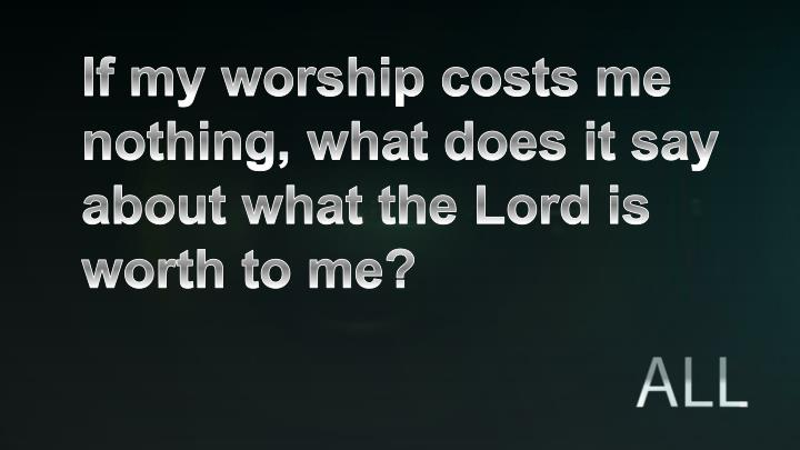 If my worship costs me nothing, what does it say about what the Lord is