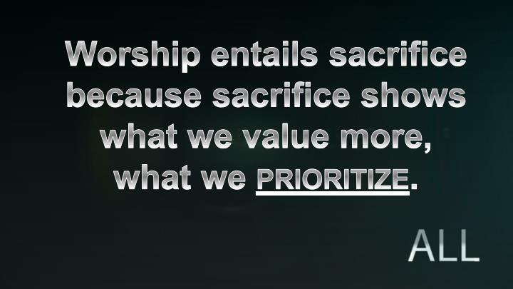 Worship entails sacrifice because sacrifice shows what we value more,