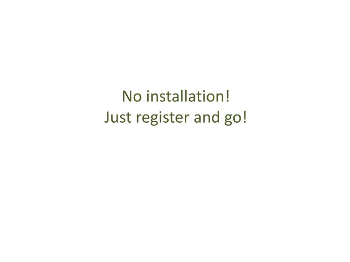 No installation!