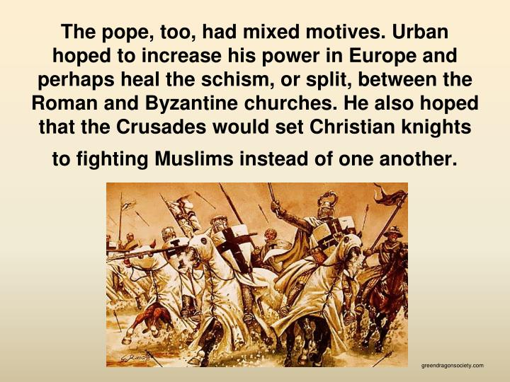 The pope, too, had mixed motives. Urban hoped to increase his power in Europe and perhaps heal the