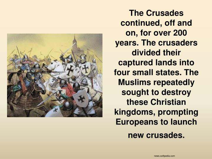 The Crusades continued, off and on, for over 200 years. The crusaders divided their captured lands into four small states. The Muslims repeatedly sought to destroy these Christian kingdoms, prompting Europeans to launch new crusades.
