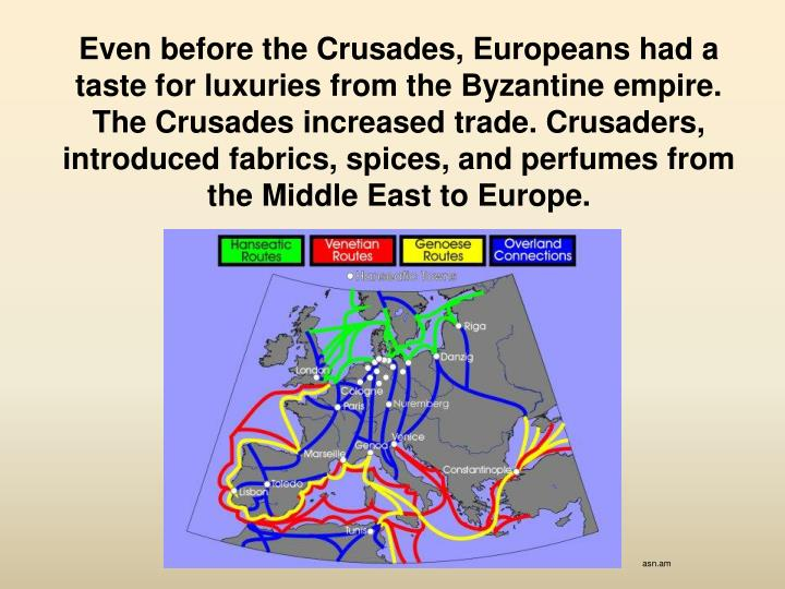 Even before the Crusades, Europeans had a taste for luxuries from the Byzantine empire. The Crusades increased trade. Crusaders, introduced fabrics, spices, and perfumes from the Middle East to Europe.