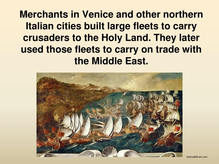 Merchants in Venice and other northern Italian cities built large fleets to carry crusaders to the Holy Land. They later used those fleets to carry on trade with the Middle East.