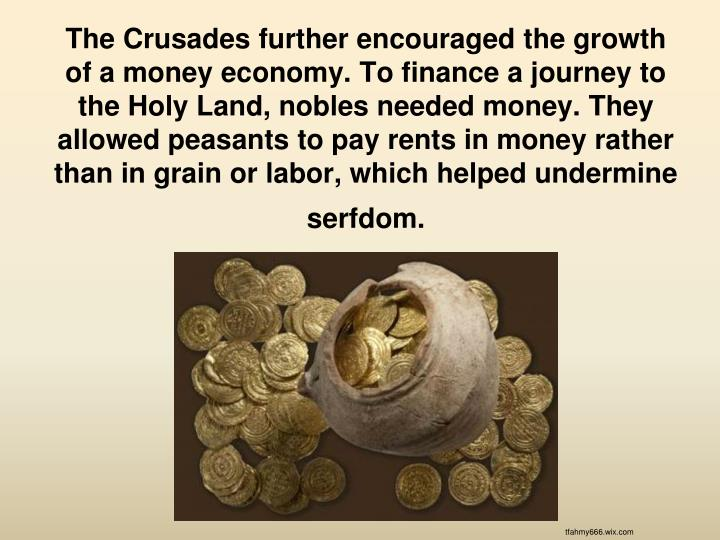 The Crusades further encouraged the growth of a money economy. To finance a journey to the Holy Land, nobles needed money. They allowed peasants to pay rents in money rather than in grain or labor, which helped undermine