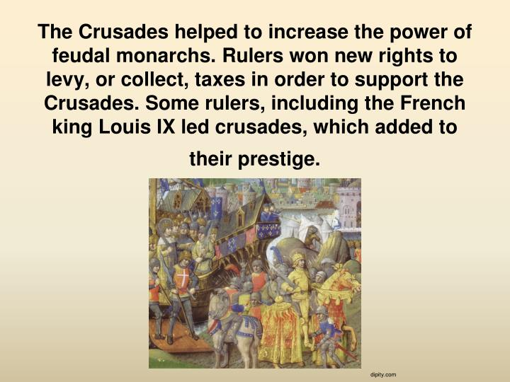 The Crusades helped to increase the power of feudal monarchs.