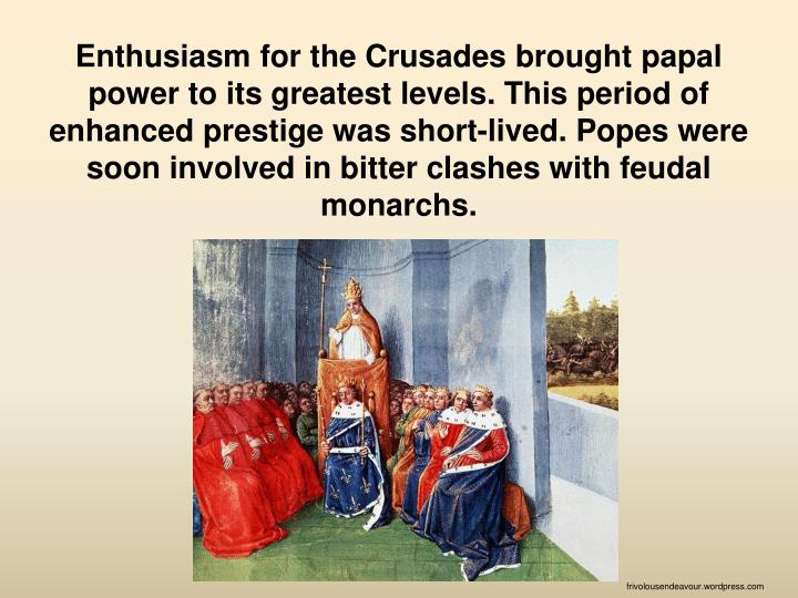 Enthusiasm for the Crusades brought papal power to its greatest levels. This period of enhanced prestige was short-lived. Popes were soon involved in bitter clashes with feudal monarchs.