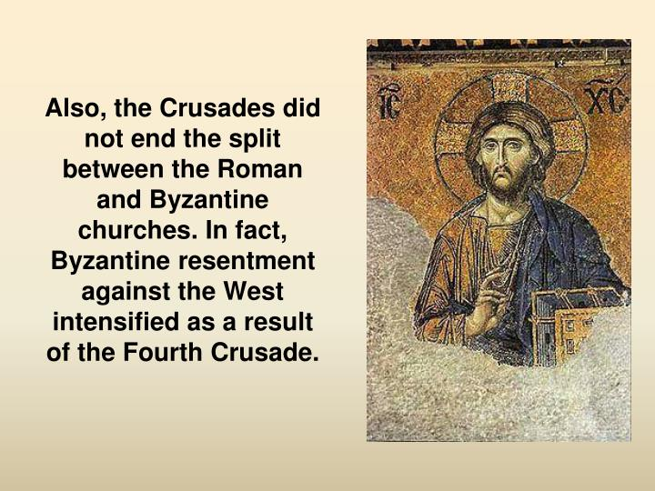 Also, the Crusades did not end the split between the Roman and Byzantine churches. In fact, Byzantine resentment against the West intensified as a result of the Fourth Crusade.