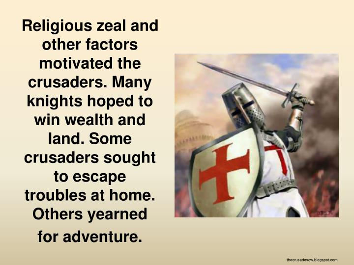 Religious zeal and other factors motivated the crusaders. Many knights hoped to win wealth and land. Some crusaders sought to escape troubles at home. Others yearned for adventure.