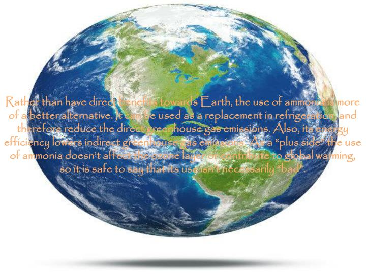 "Rather than have direct benefits towards Earth, the use of ammonia is more of a better alternative. It can be used as a replacement in refrigeration, and therefore reduce the direct greenhouse gas emissions. Also, its energy efficiency lowers indirect greenhouse gas emissions. As a ""plus side"" the use of ammonia doesn't affect the ozone layer or contribute to global warming, so it is safe to say that its use isn't necessarily ""bad""."