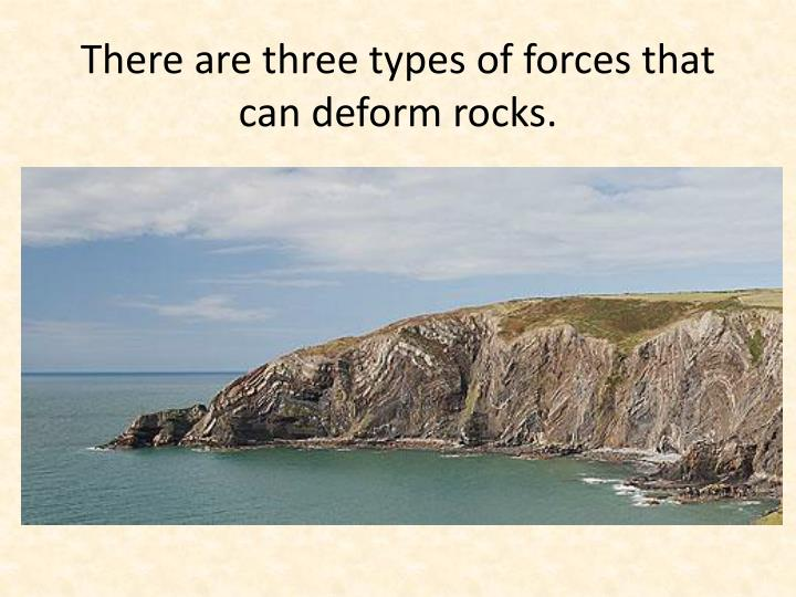 There are three types of forces that can deform rocks